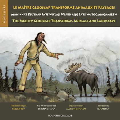 Le maître Glooscap transforme animaux et paysages / Mawiknat Klu'skap Sa'se'wo'laji Wi'sik Aqq Sa'se'wa'too Maqamikew / The Mighty Glooscap Transforms Animals and Landscape