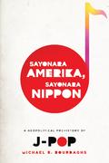 Sayonara Amerika, Sayonara Nippon: A Geopolitical Prehistory of J-Pop