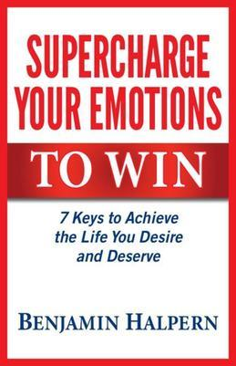 Supercharge Your Emotions to Win: 7 Keys to Achieve the Life You Desire and Deserve