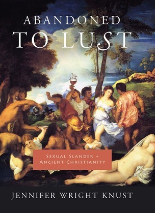 Abandoned to Lust: Sexual Slander and Ancient Christianity