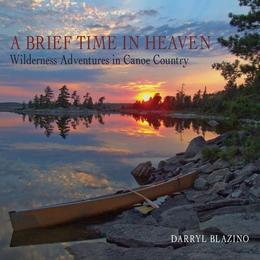 A Brief Time in Heaven: Wilderness Adventures in Canoe Country