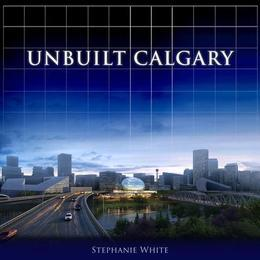 Unbuilt Calgary: A History of the City That Might Have Been