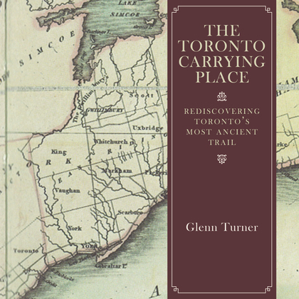 The Toronto Carrying Place: Rediscovering Toronto's Most Ancient Trail