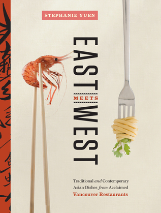East Meets West: Traditional and Contemporary Asian Dishes from Acclaimed Vancouver Restaurants