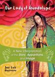 Our Lady of Guadalupe: A New Interpretation of the Story, Apparitions, and Image