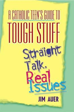 A Catholic Teen's Guide to Tough Stuff:: Straight Talk, Real Issues