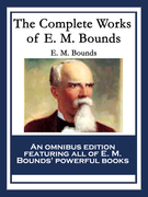 The Complete Works of E. M. Bounds: Power Through Prayer; Prayer and Praying Men; The Essentials of Prayer; The Necessity of Prayer; The Possibilities