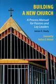 Building a New Church: A Process Manual for Pastors and Lay Leaders