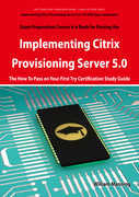 Implementing Citrix Provisioning Server 5.0: 1Y0-A06 Exam Certification Exam Preparation Course in a Book for Passing the Implementing Citrix Provisioning Server 5.0 Exam - The How To Pass on Your First Try Certification Study Guide
