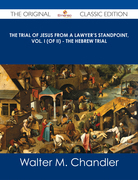 The Trial of Jesus from a Lawyer's Standpoint, Vol. I (of II) - The Hebrew Trial - The Original Classic Edition