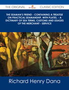 The Seaman's Friend - Containing a treatise on practical seamanship, with plates, - a dictinary of sea terms, customs and usages of the merchant - service - The Original Classic Edition