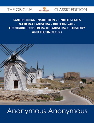 Smithsonian Institution - United States National Museum - Bulletin 240 - Contributions From the Museum of History and Technology - The Original Classic Edition