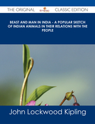 Beast and Man in India - A Popular Sketch of Indian Animals in their Relations with the People - The Original Classic Edition