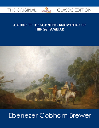 A Guide to the Scientific Knowledge of Things Familiar - The Original Classic Edition