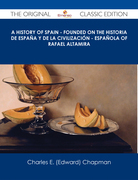 A History of Spain - founded on the Historia de España y de la civilización - española of Rafael Altamira - The Original Classic Edition