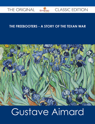 The Freebooters - A Story of the Texan War - The Original Classic Edition