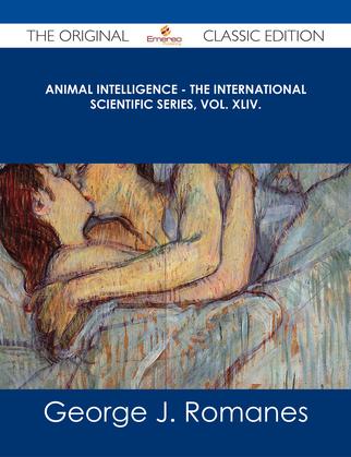 Animal Intelligence - The International Scientific Series, Vol. XLIV. - The Original Classic Edition