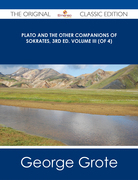 Plato and the Other Companions of Sokrates, 3rd ed. Volume III (of 4) - The Original Classic Edition