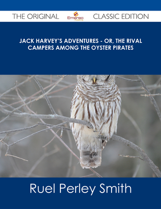 Jack Harvey's Adventures - or, The Rival Campers Among the Oyster Pirates - The Original Classic Edition