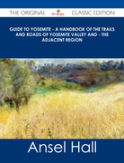 Guide to Yosemite - A handbook of the trails and roads of Yosemite valley and - the adjacent region - The Original Classic Edition