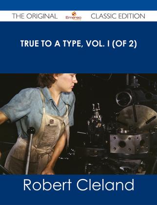 True to a Type, Vol. I (of 2) - The Original Classic Edition