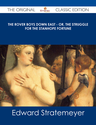 The Rover Boys Down East - or, The Struggle for the Stanhope Fortune - The Original Classic Edition