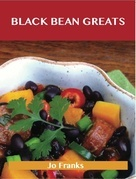 Black Bean Greats: Delicious Black Bean Recipes, The Top 100 Black Bean Recipes