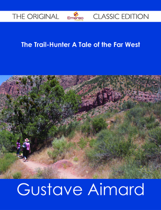 The Trail-Hunter A Tale of the Far West - The Original Classic Edition