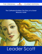 The Cathedral Builders The Story of a Great Masonic Guild - The Original Classic Edition