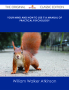 Your Mind and How to Use It A Manual of Practical Psychology - The Original Classic Edition