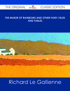 The Maker of Rainbows And other Fairy-tales and Fables - The Original Classic Edition