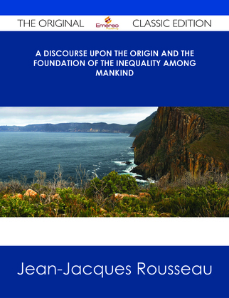 A Discourse Upon the Origin and the Foundation Of The Inequality Among Mankind - The Original Classic Edition