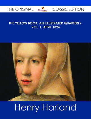 The Yellow Book, An Illustrated Quarterly. Vol. 1, April 1894 - The Original Classic Edition
