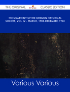 The Quarterly of the Oregon Historical Society, Vol. IV - March, 1903-December, 1903 - The Original Classic Edition