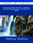 Wisconsin in Story and Song; - Selections from the Prose and Poetry of Badger State Writers - The Original Classic Edition