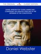 Daniel Webster for Young Americans - Comprising the greatest speeches of the defender of the Constitution - The Original Classic Edition