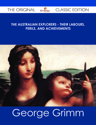 The Australian Explorers - Their Labours, Perils, and Achievements - The Original Classic Edition