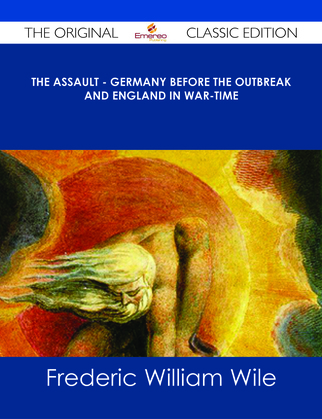 The Assault - Germany Before the Outbreak and England in War-Time - The Original Classic Edition