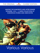 Among the Humorists and After Dinner Speakers, Vol. I - A New Collection of Humorous Stories and Anecdotes - The Original Classic Edition