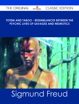 Totem and Taboo - Resemblances Between the Psychic Lives of Savages and Neurotics - The Original Classic Edition
