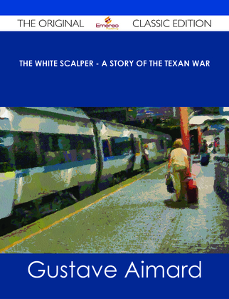 The White Scalper - A Story of the Texan War - The Original Classic Edition