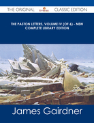 The Paston Letters, Volume IV (of 6) - New Complete Library Edition - The Original Classic Edition