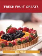 Fresh Fruit Greats: Delicious Fresh Fruit Recipes, The Top 86 Fresh Fruit Recipes