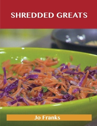 Shredded Greats: Delicious Shredded Recipes, The Top 100 Shredded Recipes