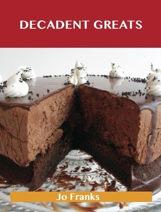 Decadent Greats: Delicious Decadent Recipes, The Top 37 Decadent Recipes