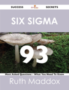 Six Sigma 93 Success Secrets - 93 Most Asked Questions On Six Sigma - What You Need To Know