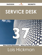 Service Desk 37 Success Secrets - 37 Most Asked Questions On Service Desk - What You Need To Know