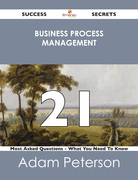 Business Process Management 21 Success Secrets - 21 Most Asked Questions On Business Process Management - What You Need To Know