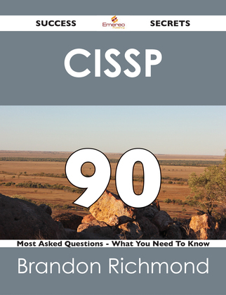CISSP 90 Success Secrets - 90 Most Asked Questions On CISSP - What You Need To Know
