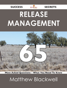 Release Management 65 Success Secrets - 65 Most Asked Questions On Release Management - What You Need To Know